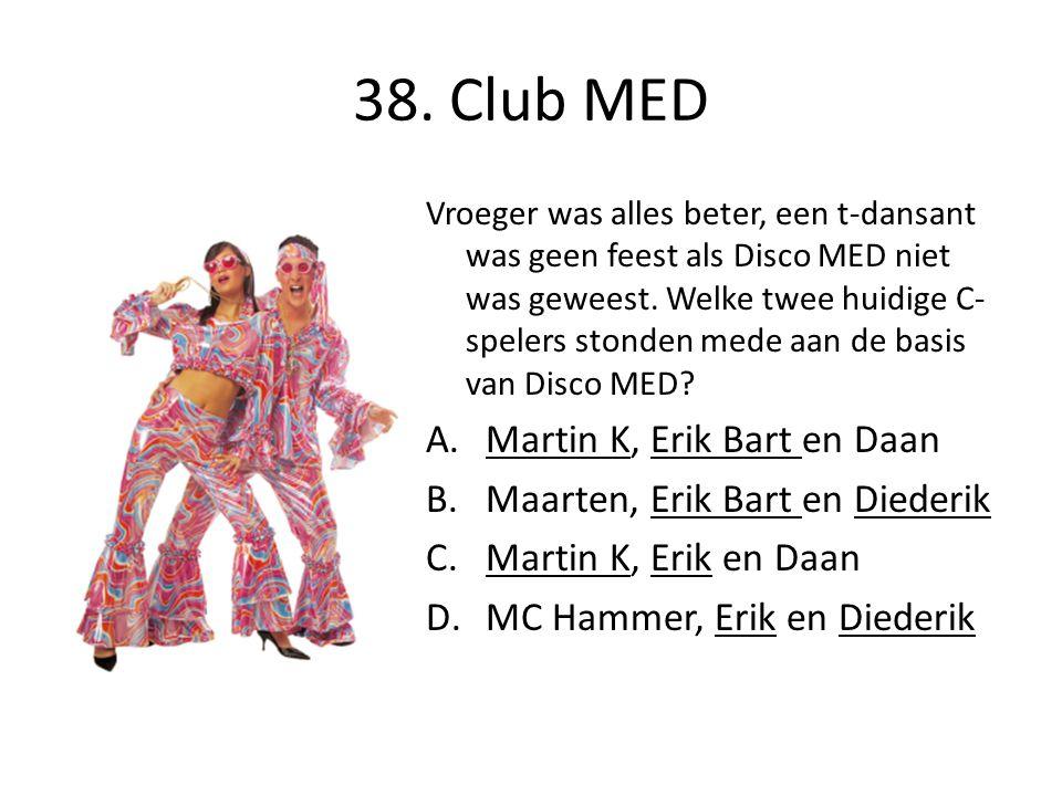 38. Club MED Vroeger was alles beter, een t-dansant was geen feest als Disco MED niet was geweest. Welke twee huidige C- spelers stonden mede aan de b