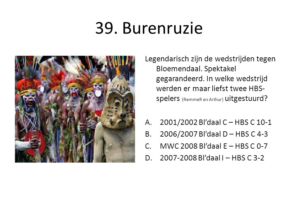 39. Burenruzie Legendarisch zijn de wedstrijden tegen Bloemendaal. Spektakel gegarandeerd. In welke wedstrijd werden er maar liefst twee HBS- spelers