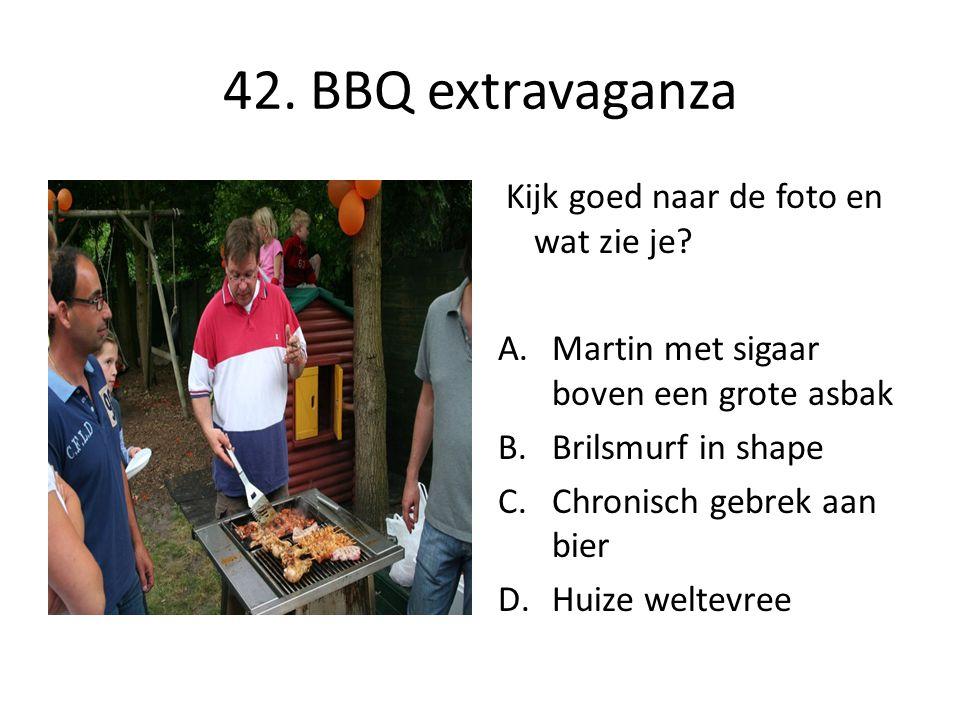 42. BBQ extravaganza Kijk goed naar de foto en wat zie je? A.Martin met sigaar boven een grote asbak B.Brilsmurf in shape C.Chronisch gebrek aan bier