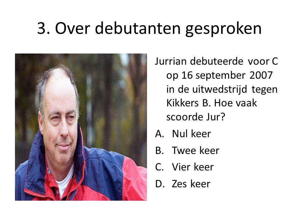 3. Over debutanten gesproken Jurrian debuteerde voor C op 16 september 2007 in de uitwedstrijd tegen Kikkers B. Hoe vaak scoorde Jur? A.Nul keer B.Twe