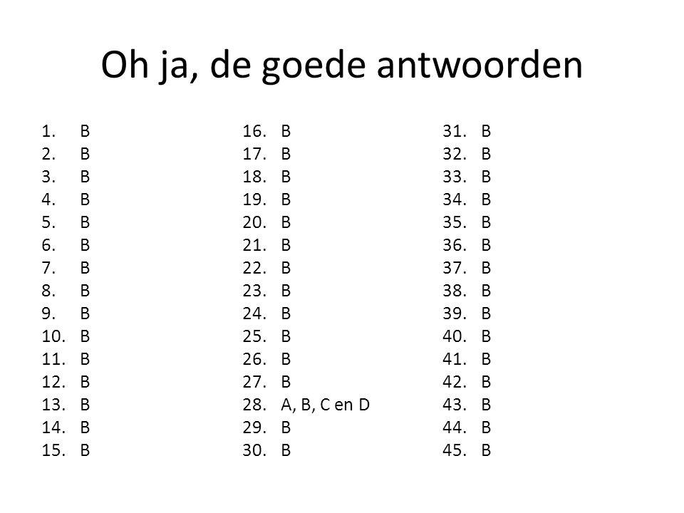 Oh ja, de goede antwoorden 1.B 2.B 3.B 4.B 5.B 6.B 7.B 8.B 9.B 10.B 11.B 12.B 13.B 14.B 15.B 16.B 17.B 18.B 19.B 20.B 21.B 22.B 23.B 24.B 25.B 26.B 27