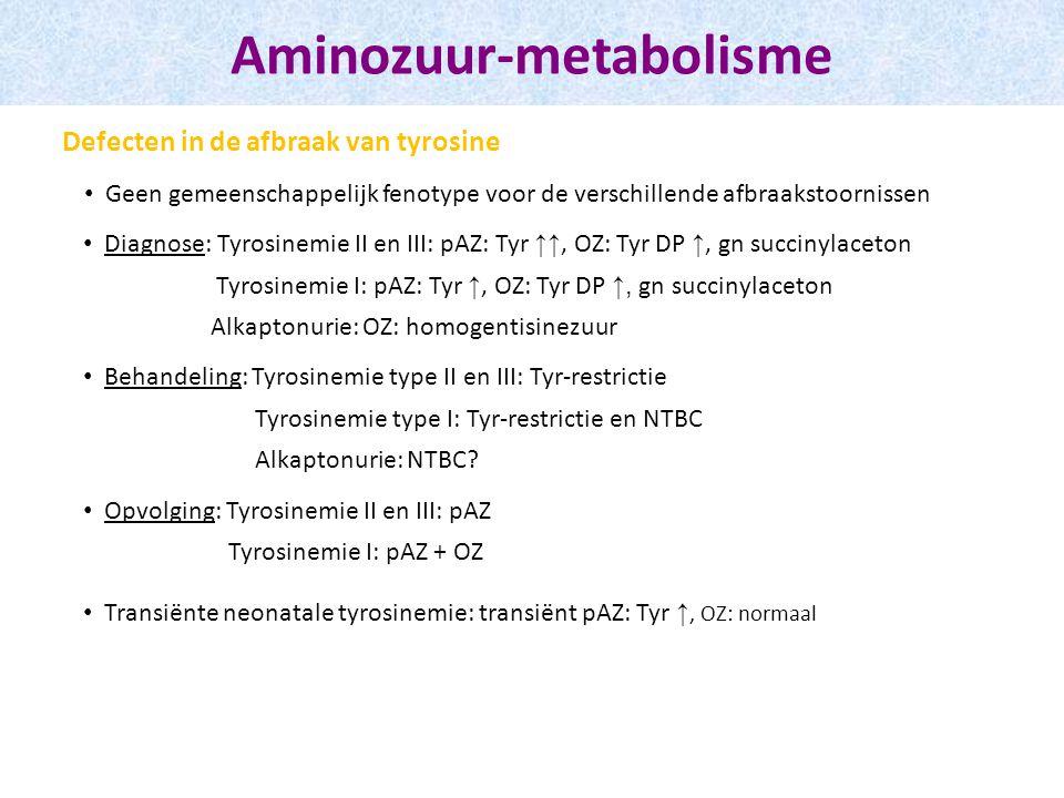 Geen gemeenschappelijk fenotype voor de verschillende afbraakstoornissen Aminozuur-metabolisme Defecten in de afbraak van tyrosine Diagnose: Tyrosinemie II en III: pAZ: Tyr ↑↑, OZ: Tyr DP ↑, gn succinylaceton Tyrosinemie I: pAZ: Tyr ↑, OZ: Tyr DP ↑, gn succinylaceton Alkaptonurie: OZ: homogentisinezuur Behandeling: Tyrosinemie type II en III: Tyr-restrictie Tyrosinemie type I: Tyr-restrictie en NTBC Alkaptonurie: NTBC.