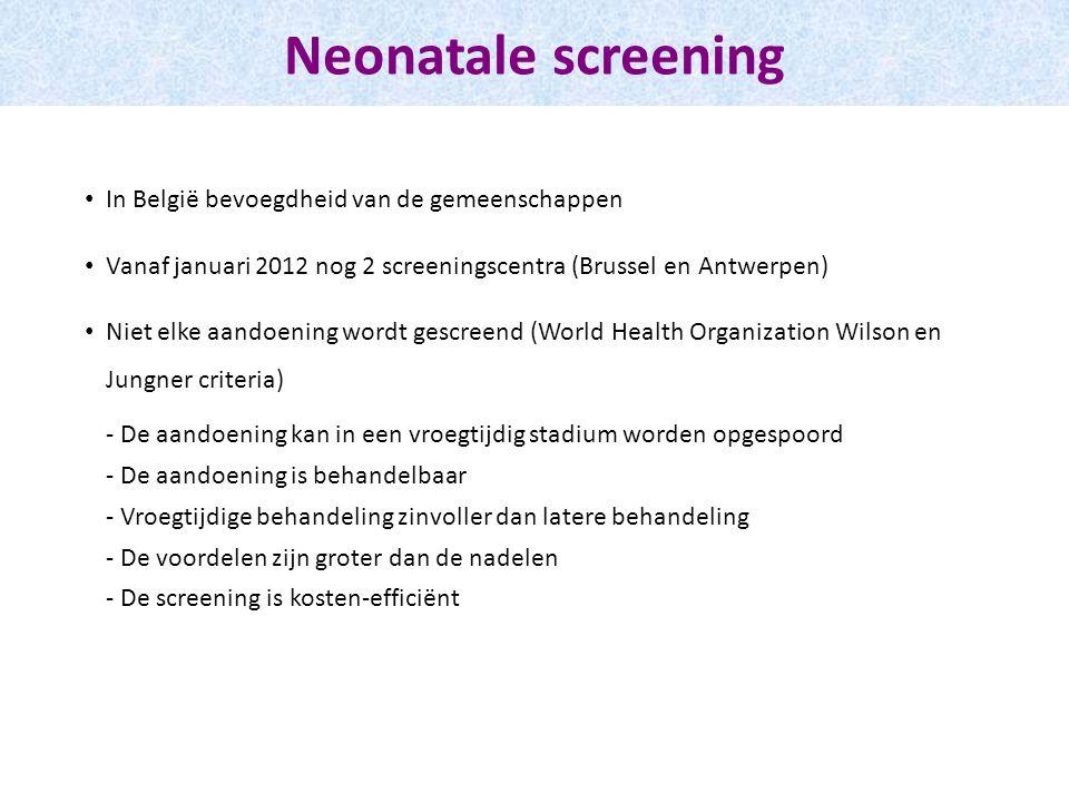 Neonatale screening In België bevoegdheid van de gemeenschappen Vanaf januari 2012 nog 2 screeningscentra (Brussel en Antwerpen) Niet elke aandoening wordt gescreend (World Health Organization Wilson en Jungner criteria) - De aandoening kan in een vroegtijdig stadium worden opgespoord - De aandoening is behandelbaar - Vroegtijdige behandeling zinvoller dan latere behandeling - De voordelen zijn groter dan de nadelen - De screening is kosten-efficiënt
