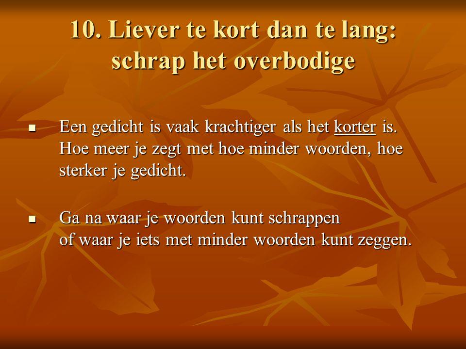 10. Liever te kort dan te lang: schrap het overbodige Een gedicht is vaak krachtiger als het korter is. Hoe meer je zegt met hoe minder woorden, hoe s