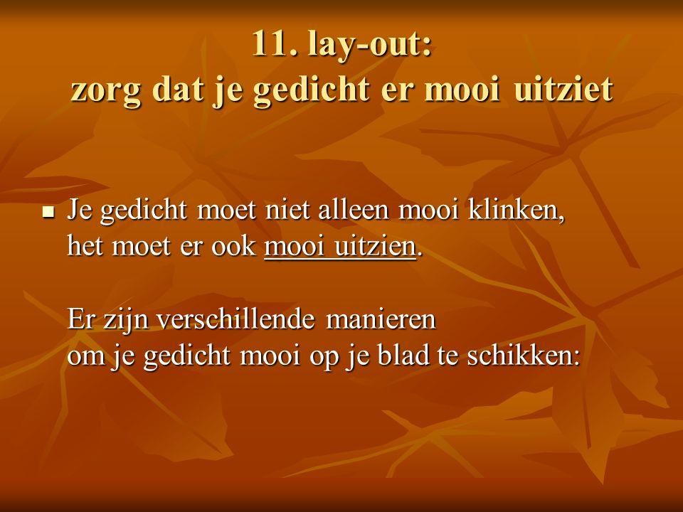 11. lay-out: zorg dat je gedicht er mooi uitziet Je gedicht moet niet alleen mooi klinken, het moet er ook mooi uitzien. Er zijn verschillende maniere