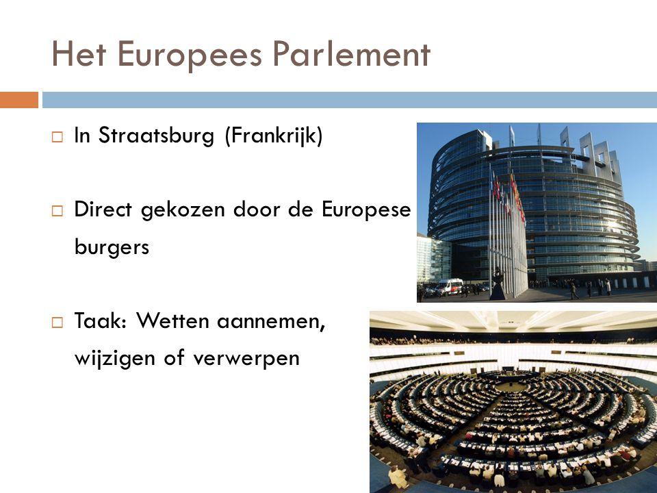 Het Europees Parlement  In Straatsburg (Frankrijk)  Direct gekozen door de Europese burgers  Taak: Wetten aannemen, wijzigen of verwerpen