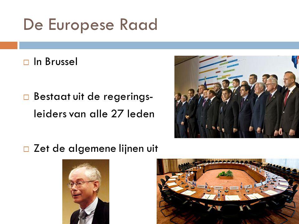 De Europese Raad  In Brussel  Bestaat uit de regerings- leiders van alle 27 leden  Zet de algemene lijnen uit