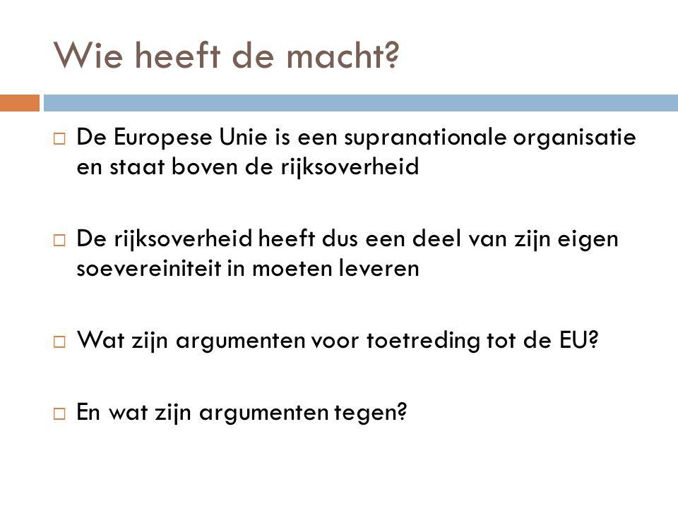 Wie heeft de macht?  De Europese Unie is een supranationale organisatie en staat boven de rijksoverheid  De rijksoverheid heeft dus een deel van zij