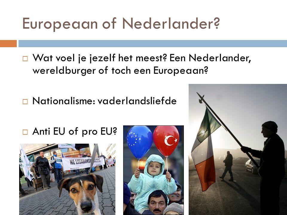 Europeaan of Nederlander?  Wat voel je jezelf het meest? Een Nederlander, wereldburger of toch een Europeaan?  Nationalisme: vaderlandsliefde  Anti