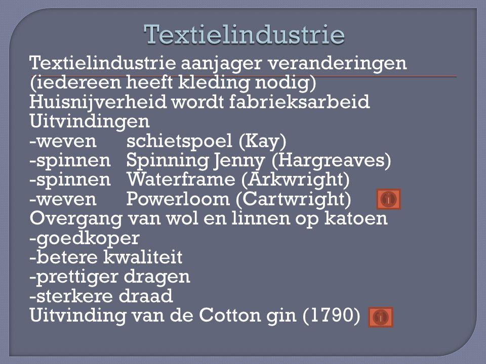 Textielindustrie aanjager veranderingen (iedereen heeft kleding nodig) Huisnijverheid wordt fabrieksarbeid Uitvindingen -wevenschietspoel (Kay) -spinnenSpinning Jenny (Hargreaves) -spinnenWaterframe (Arkwright) -wevenPowerloom (Cartwright) Overgang van wol en linnen op katoen -goedkoper -betere kwaliteit -prettiger dragen -sterkere draad Uitvinding van de Cotton gin (1790)