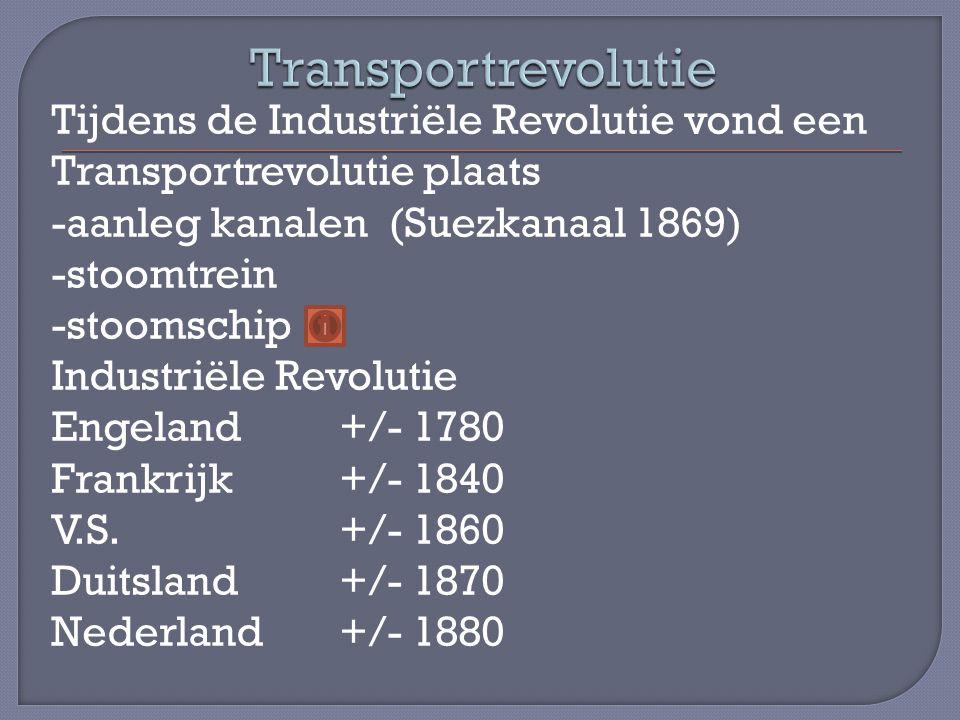Tijdens de Industriële Revolutie vond een Transportrevolutie plaats -aanleg kanalen (Suezkanaal 1869) -stoomtrein -stoomschip Industriële Revolutie Engeland+/- 1780 Frankrijk+/- 1840 V.S.+/- 1860 Duitsland+/- 1870 Nederland+/- 1880
