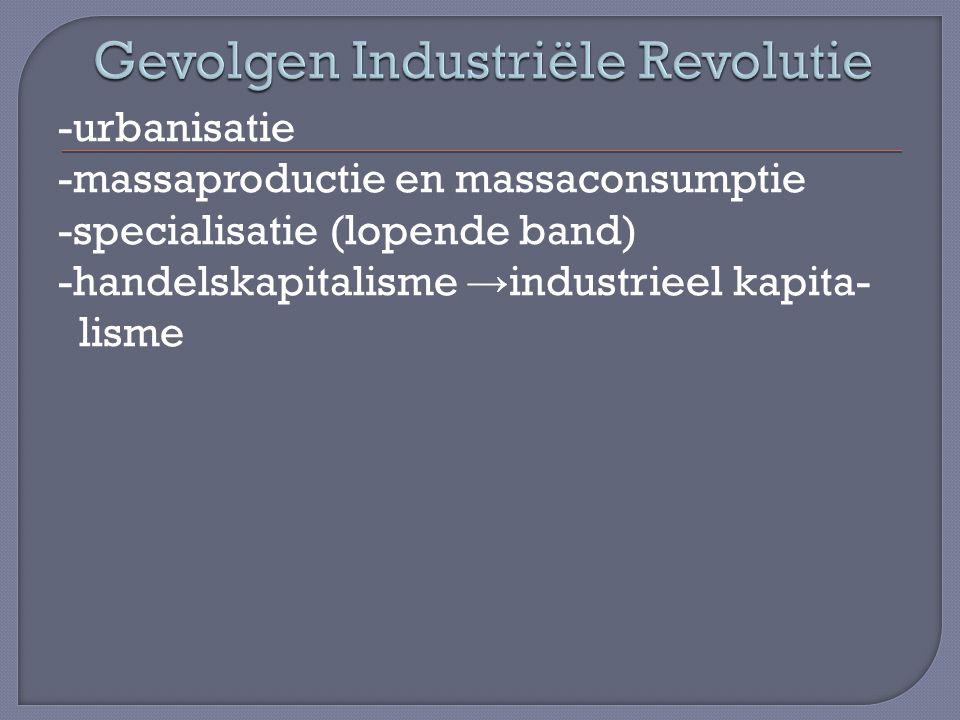 -urbanisatie -massaproductie en massaconsumptie -specialisatie (lopende band) -handelskapitalisme → industrieel kapita- lisme