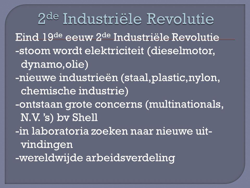 Eind 19 de eeuw 2 de Industriële Revolutie -stoom wordt elektriciteit (dieselmotor, dynamo,olie) -nieuwe industrieën (staal,plastic,nylon, chemische industrie) -ontstaan grote concerns (multinationals, N.V.