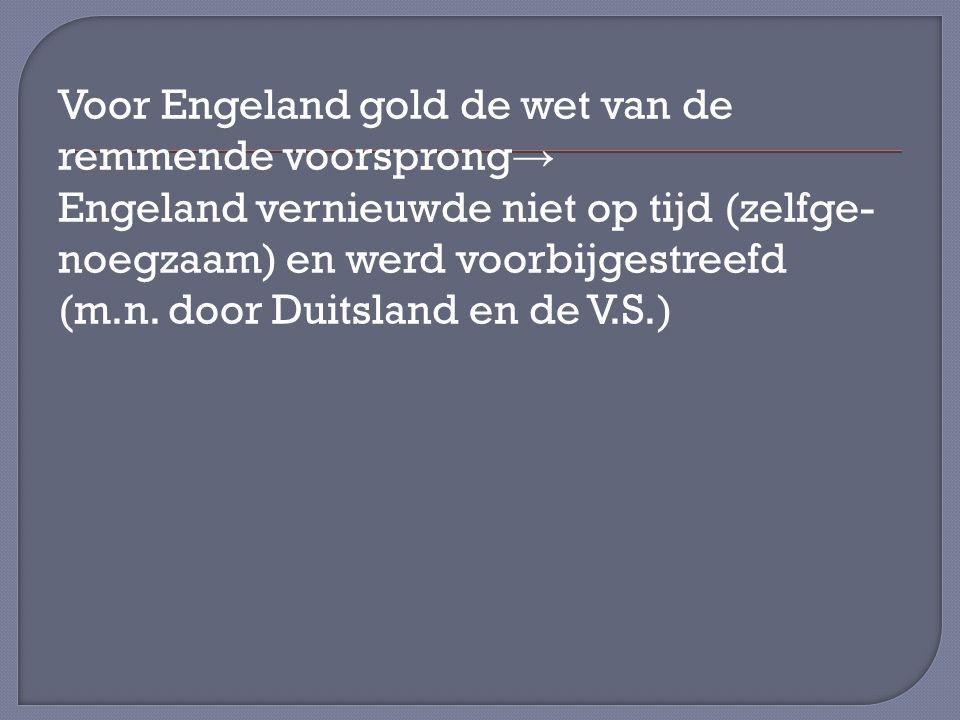 Voor Engeland gold de wet van de remmende voorsprong → Engeland vernieuwde niet op tijd (zelfge- noegzaam) en werd voorbijgestreefd (m.n.