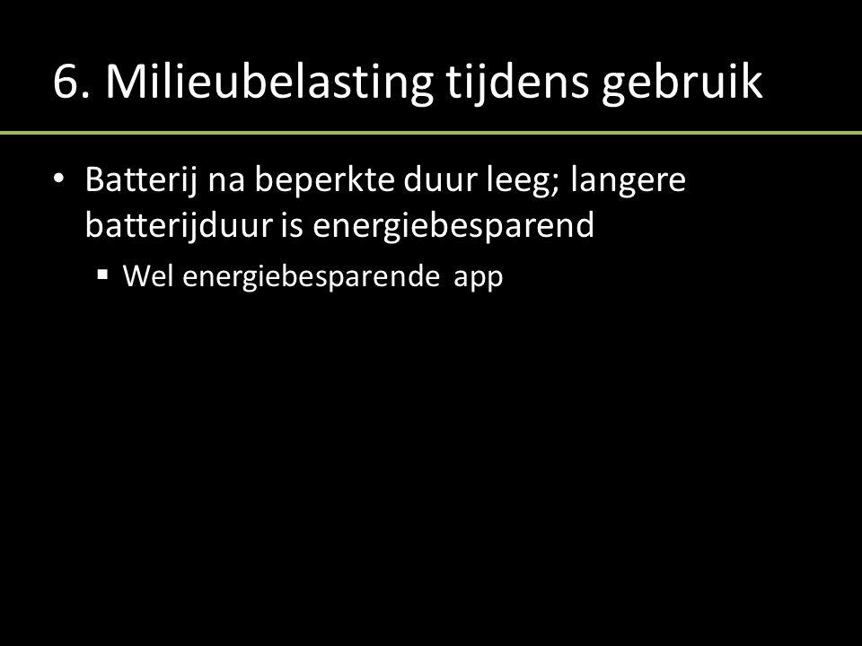 6. Milieubelasting tijdens gebruik Batterij na beperkte duur leeg; langere batterijduur is energiebesparend  Wel energiebesparende app