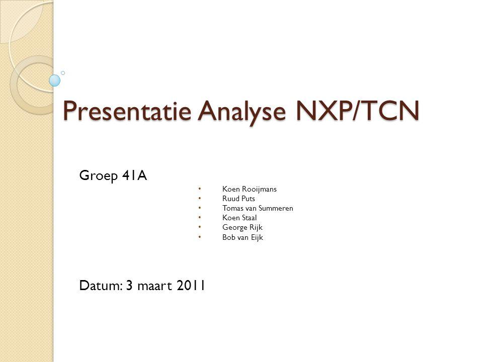 Presentatie Analyse NXP/TCN Groep 41A Koen Rooijmans Ruud Puts Tomas van Summeren Koen Staal George Rijk Bob van Eijk Datum: 3 maart 2011