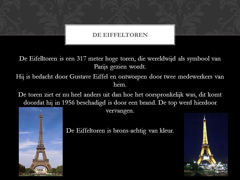 De Eifelltoren is een 317 meter hoge toren, die wereldwijd als symbool van Parijs gezien wordt. Hij is bedacht door Gustave Eiffel en ontworpen door t