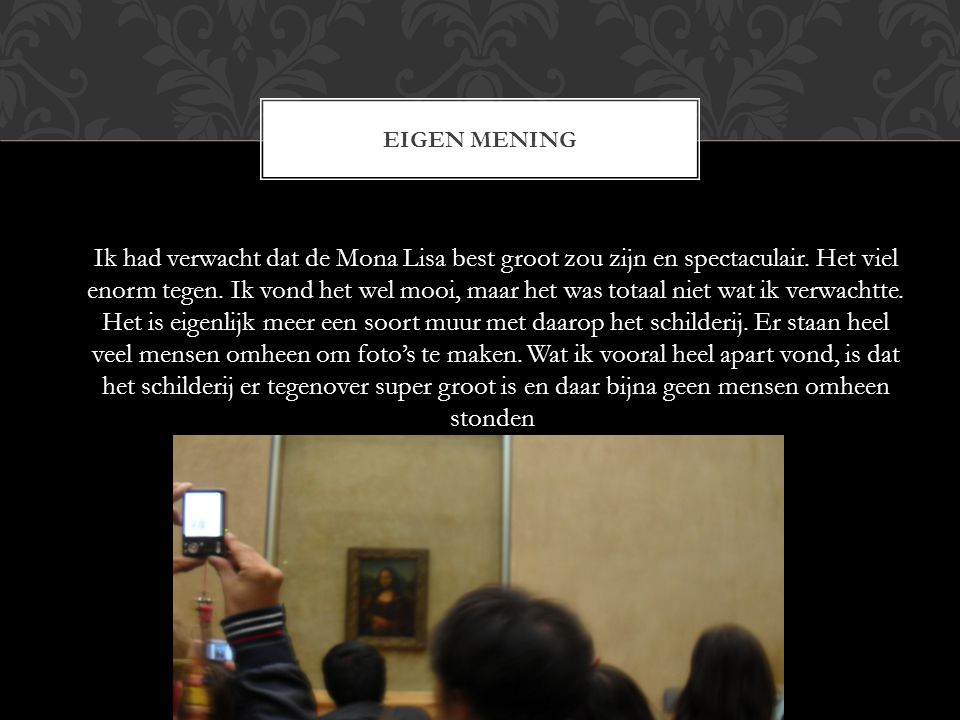 EIGEN MENING Ik had verwacht dat de Mona Lisa best groot zou zijn en spectaculair. Het viel enorm tegen. Ik vond het wel mooi, maar het was totaal nie