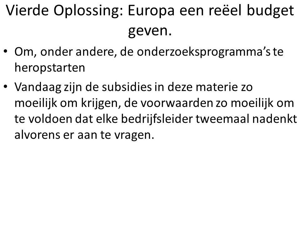 Vierde Oplossing: Europa een reëel budget geven. Om, onder andere, de onderzoeksprogramma's te heropstarten Vandaag zijn de subsidies in deze materie