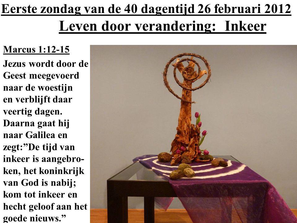 Eerste zondag van de 40 dagentijd 26 februari 2012 Leven door verandering: Inkeer Marcus 1:12-15 Jezus wordt door de Geest meegevoerd naar de woestijn
