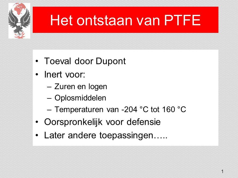 Het ontstaan van PTFE Toeval door Dupont Inert voor: –Zuren en logen –Oplosmiddelen –Temperaturen van -204 °C tot 160 °C Oorspronkelijk voor defensie