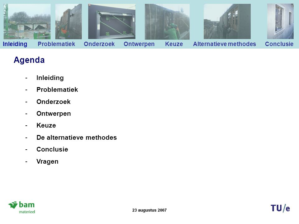 -Inleiding -Problematiek -Onderzoek -Ontwerpen -Keuze -De alternatieve methodes -Conclusie -Vragen Agenda Inleiding Problematiek Onderzoek Ontwerpen Keuze Alternatieve methodes Conclusie