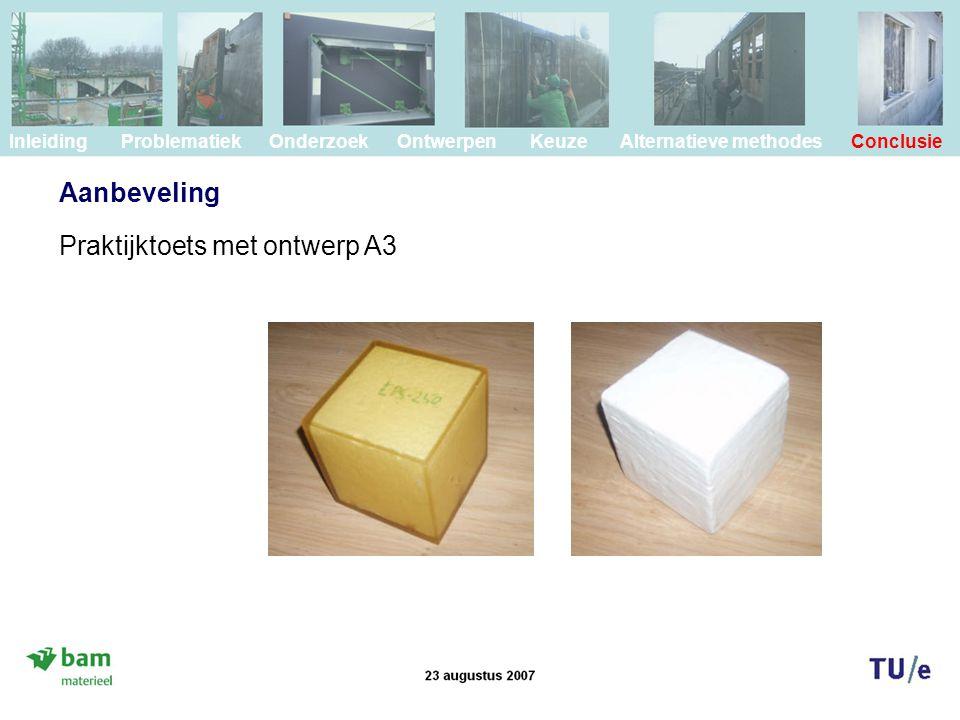 Aanbeveling Inleiding Problematiek Onderzoek Ontwerpen Keuze Alternatieve methodes Conclusie Praktijktoets met ontwerp A3