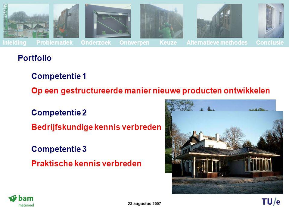 Portfolio Inleiding Problematiek Onderzoek Ontwerpen Keuze Alternatieve methodes Conclusie Competentie 1 Op een gestructureerde manier nieuwe producten ontwikkelen Competentie 2 Bedrijfskundige kennis verbreden Competentie 3 Praktische kennis verbreden
