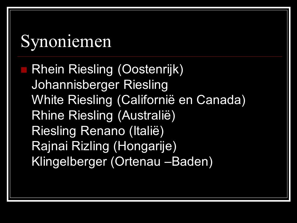 Synoniemen Rhein Riesling (Oostenrijk) Johannisberger Riesling White Riesling (Californië en Canada) Rhine Riesling (Australië) Riesling Renano (Itali