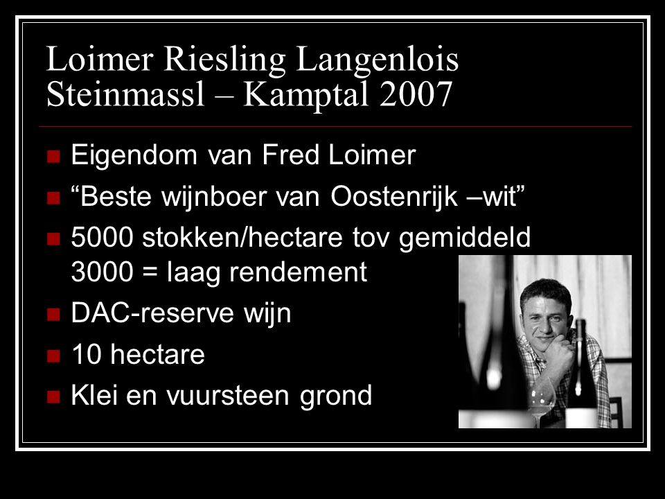 "Loimer Riesling Langenlois Steinmassl – Kamptal 2007 Eigendom van Fred Loimer ""Beste wijnboer van Oostenrijk –wit"" 5000 stokken/hectare tov gemiddeld"
