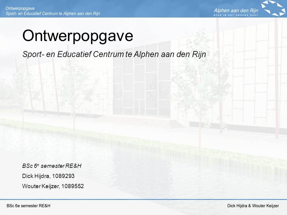 Ontwerpopgave Sport- en Educatief Centrum te Alphen aan den Rijn BSc 6 e semester RE&H Dick Hijdra, 1089293 Wouter Keijzer, 1089552