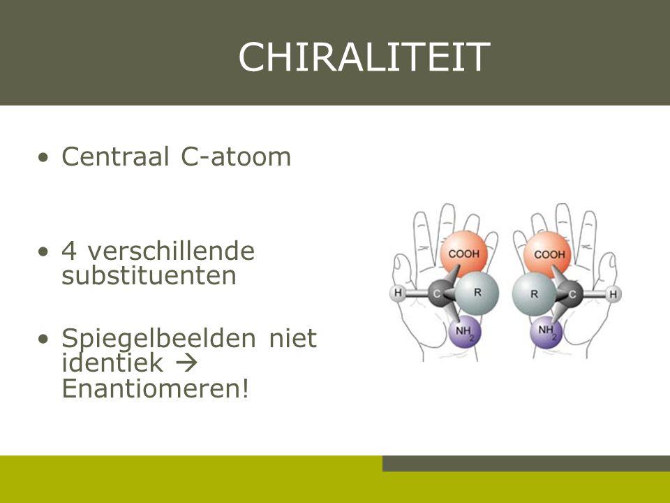 CHIRALITEIT Centraal C-atoom 4 verschillende substituenten Spiegelbeelden niet identiek  Enantiomeren!