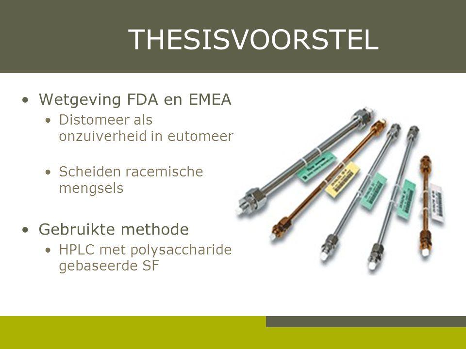 THESISVOORSTEL Wetgeving FDA en EMEA Distomeer als onzuiverheid in eutomeer Scheiden racemische mengsels Gebruikte methode HPLC met polysaccharide gebaseerde SF