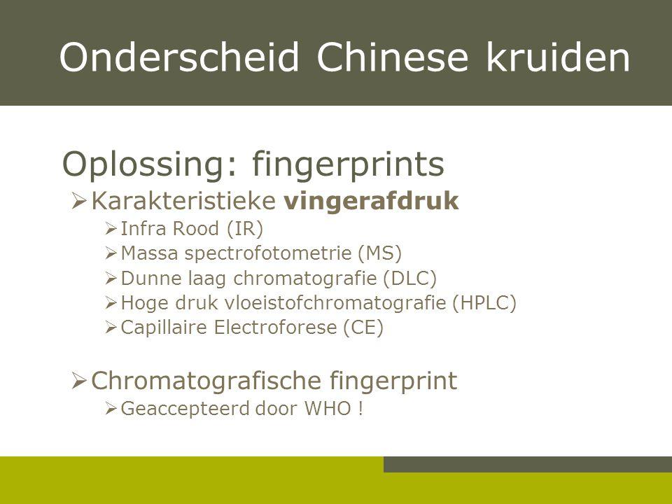 Onderscheid Chinese kruiden Oplossing: fingerprints  Karakteristieke vingerafdruk  Infra Rood (IR)  Massa spectrofotometrie (MS)  Dunne laag chromatografie (DLC)  Hoge druk vloeistofchromatografie (HPLC)  Capillaire Electroforese (CE)  Chromatografische fingerprint  Geaccepteerd door WHO !