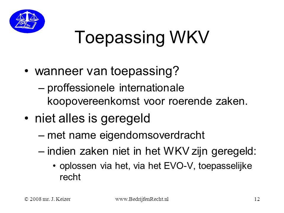 © 2008 mr. J. Keizerwww.BedrijfenRecht.nl12 Toepassing WKV wanneer van toepassing? –proffessionele internationale koopovereenkomst voor roerende zaken