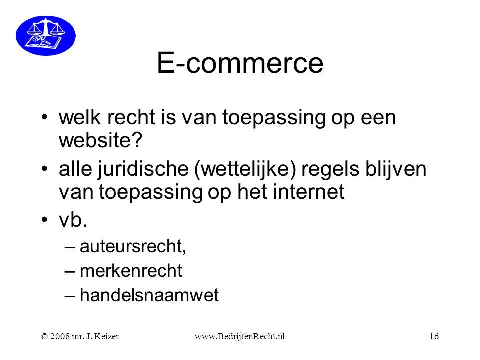 © 2008 mr. J. Keizerwww.BedrijfenRecht.nl16 E-commerce welk recht is van toepassing op een website? alle juridische (wettelijke) regels blijven van to