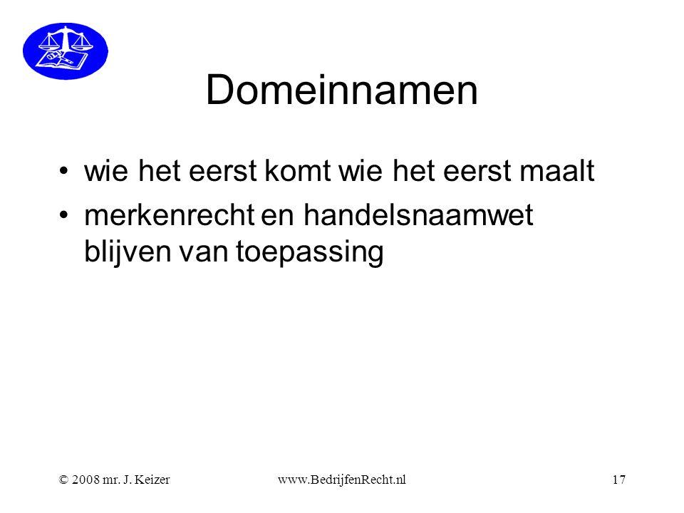 © 2008 mr. J. Keizerwww.BedrijfenRecht.nl17 Domeinnamen wie het eerst komt wie het eerst maalt merkenrecht en handelsnaamwet blijven van toepassing