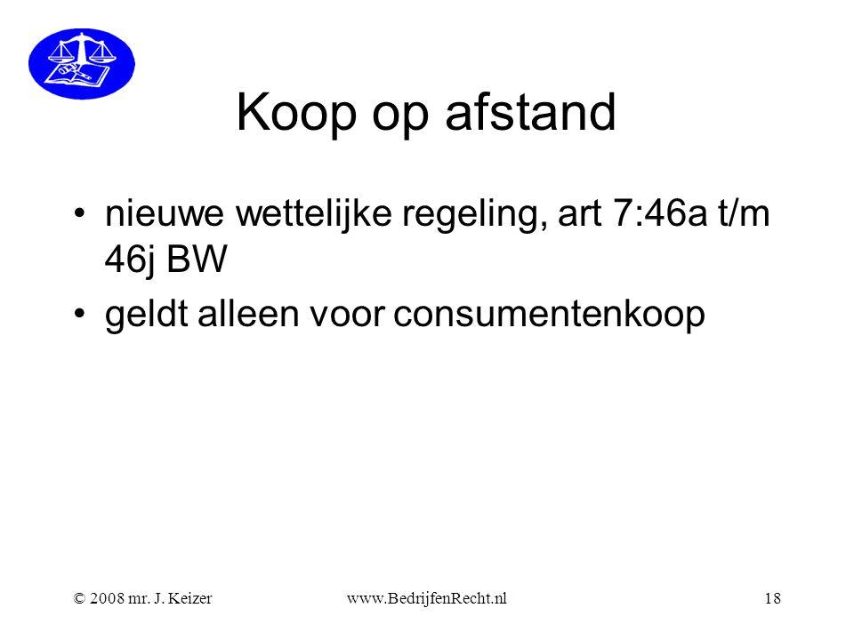 © 2008 mr. J. Keizerwww.BedrijfenRecht.nl18 Koop op afstand nieuwe wettelijke regeling, art 7:46a t/m 46j BW geldt alleen voor consumentenkoop