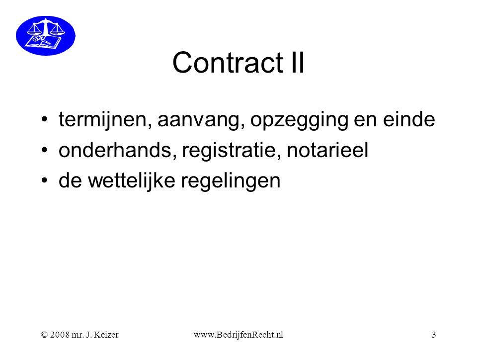 © 2008 mr. J. Keizerwww.BedrijfenRecht.nl3 Contract II termijnen, aanvang, opzegging en einde onderhands, registratie, notarieel de wettelijke regelin