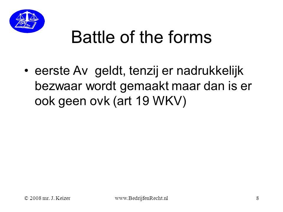 © 2008 mr. J. Keizerwww.BedrijfenRecht.nl8 Battle of the forms eerste Av geldt, tenzij er nadrukkelijk bezwaar wordt gemaakt maar dan is er ook geen o