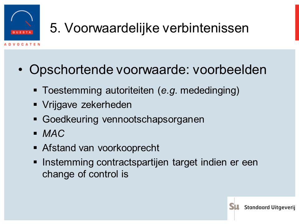 5. Voorwaardelijke verbintenissen Opschortende voorwaarde: voorbeelden  Toestemming autoriteiten (e.g. mededinging)  Vrijgave zekerheden  Goedkeuri
