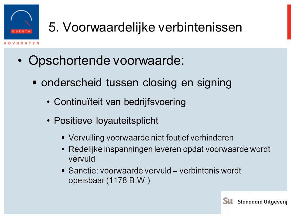 5. Voorwaardelijke verbintenissen Opschortende voorwaarde:  onderscheid tussen closing en signing Continuïteit van bedrijfsvoering Positieve loyautei
