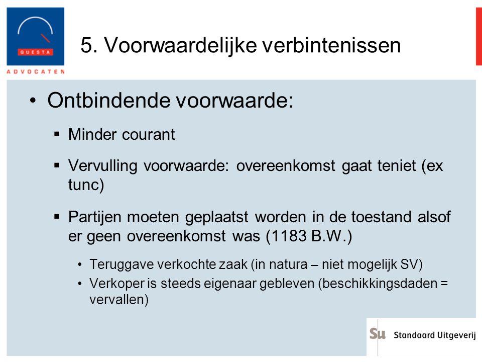5. Voorwaardelijke verbintenissen Ontbindende voorwaarde:  Minder courant  Vervulling voorwaarde: overeenkomst gaat teniet (ex tunc)  Partijen moet