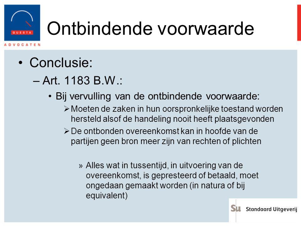 Ontbindende voorwaarde Conclusie: –Art. 1183 B.W.: Bij vervulling van de ontbindende voorwaarde:  Moeten de zaken in hun oorspronkelijke toestand wor