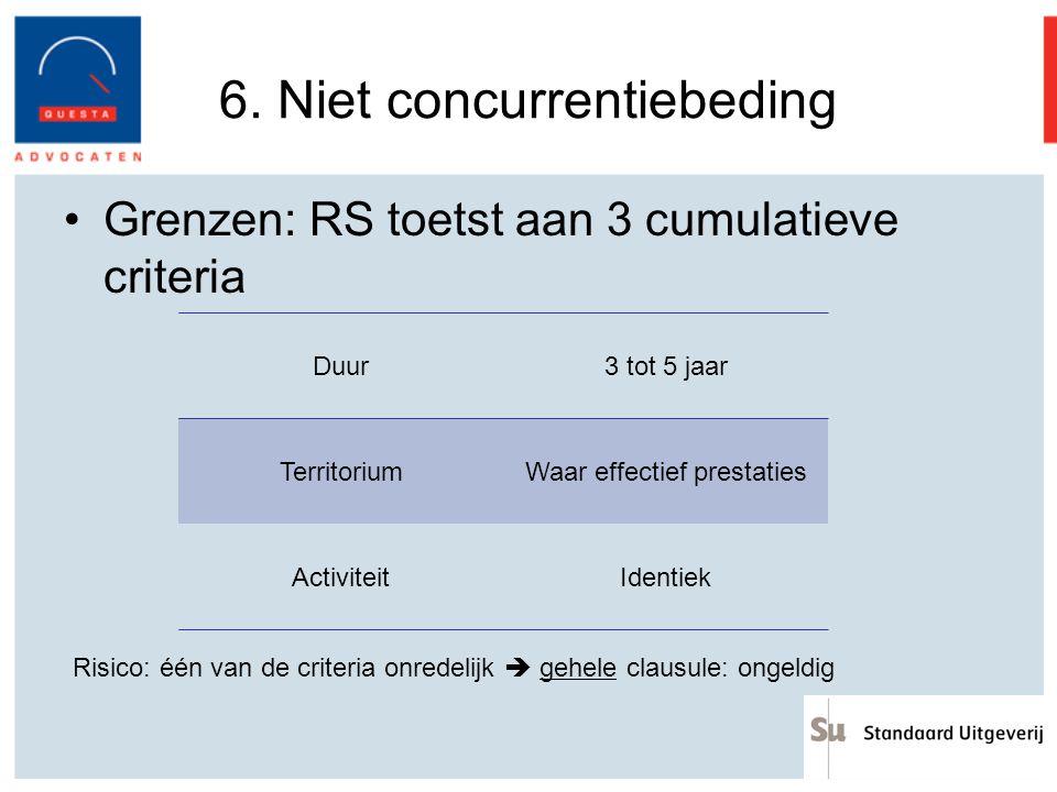 6. Niet concurrentiebeding Grenzen: RS toetst aan 3 cumulatieve criteria Duur3 tot 5 jaar TerritoriumWaar effectief prestaties ActiviteitIdentiek Risi