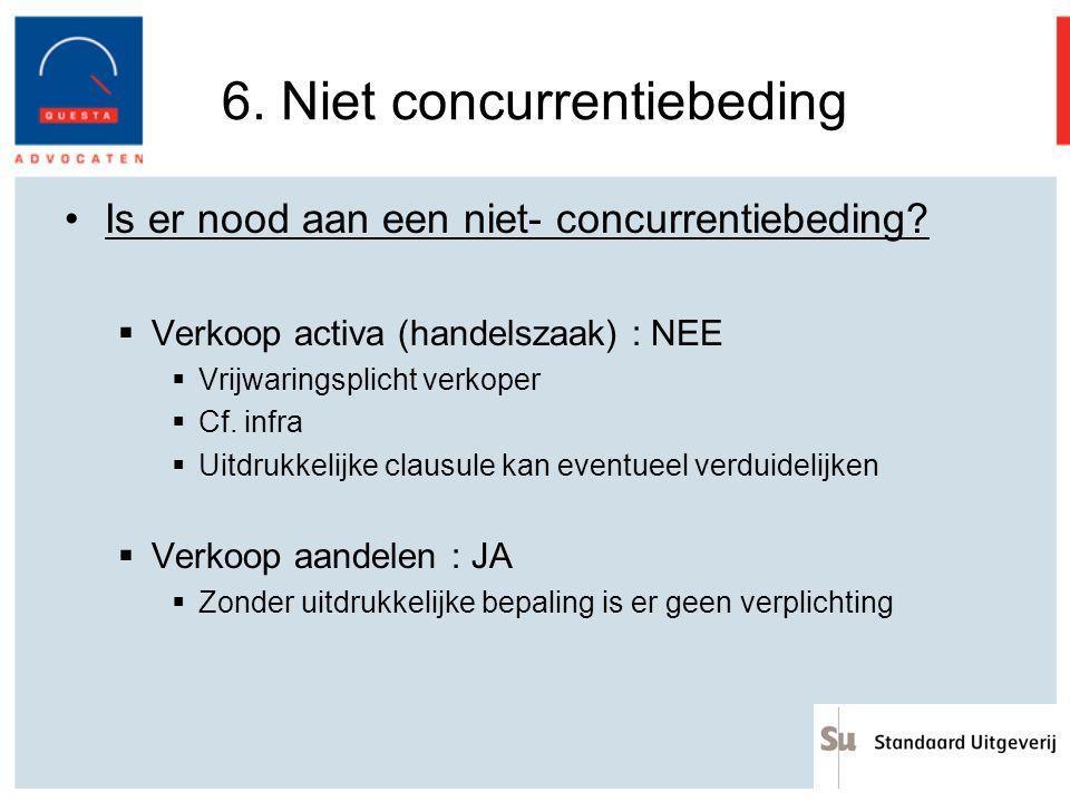 6. Niet concurrentiebeding Is er nood aan een niet- concurrentiebeding?  Verkoop activa (handelszaak) : NEE  Vrijwaringsplicht verkoper  Cf. infra