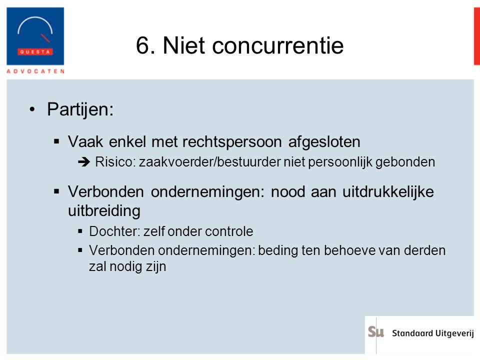 6. Niet concurrentie Partijen:  Vaak enkel met rechtspersoon afgesloten  Risico: zaakvoerder/bestuurder niet persoonlijk gebonden  Verbonden ondern