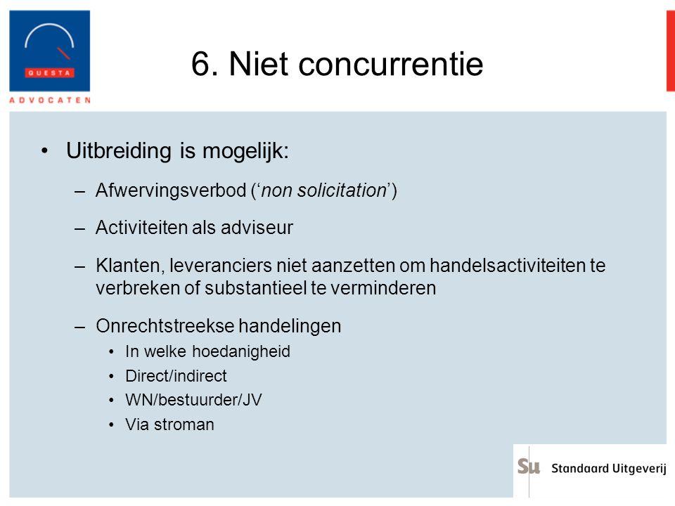 6. Niet concurrentie Uitbreiding is mogelijk: –Afwervingsverbod ('non solicitation') –Activiteiten als adviseur –Klanten, leveranciers niet aanzetten