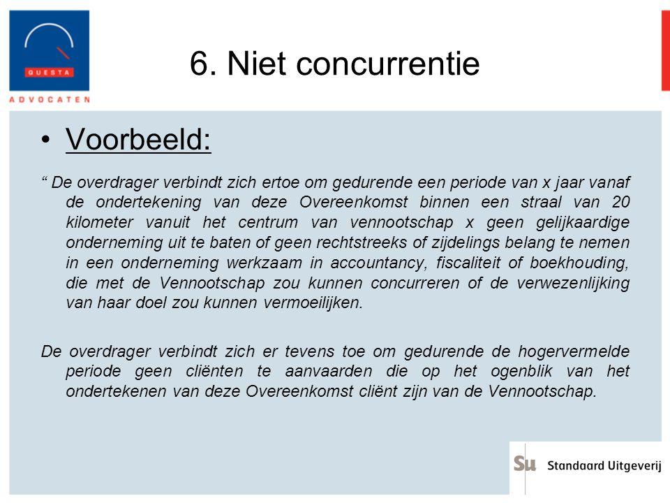 """6. Niet concurrentie Voorbeeld: """" De overdrager verbindt zich ertoe om gedurende een periode van x jaar vanaf de ondertekening van deze Overeenkomst b"""