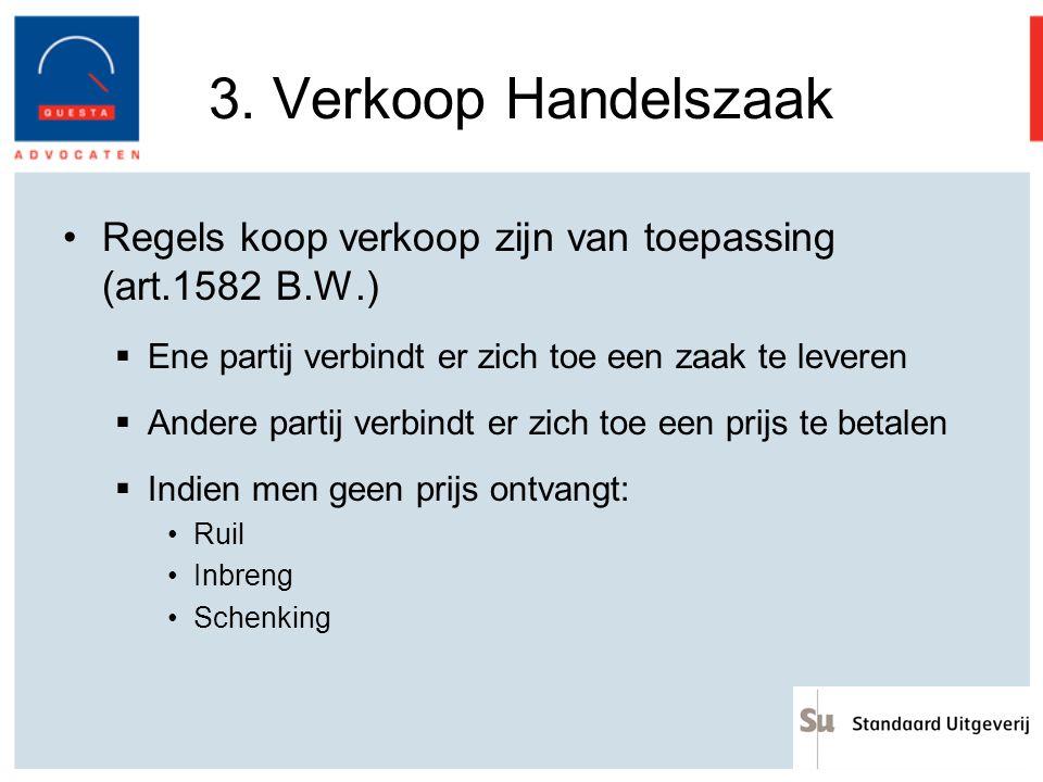 3. Verkoop Handelszaak Regels koop verkoop zijn van toepassing (art.1582 B.W.)  Ene partij verbindt er zich toe een zaak te leveren  Andere partij v